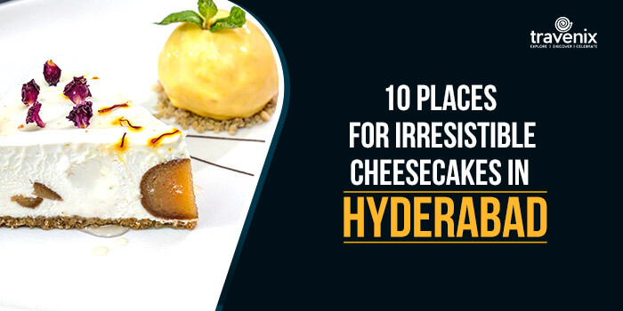 10 Places For Irresistible Cheesecakes In Hyderabad