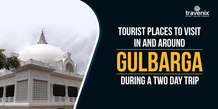 Tourist Places To Visit In And Around Gulbarga During A Two Day Trip