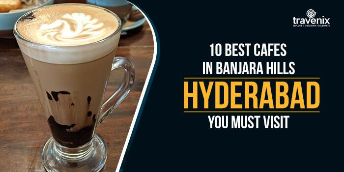 10 Best Cafes In Banjara Hills Hyderabad You Must Visit